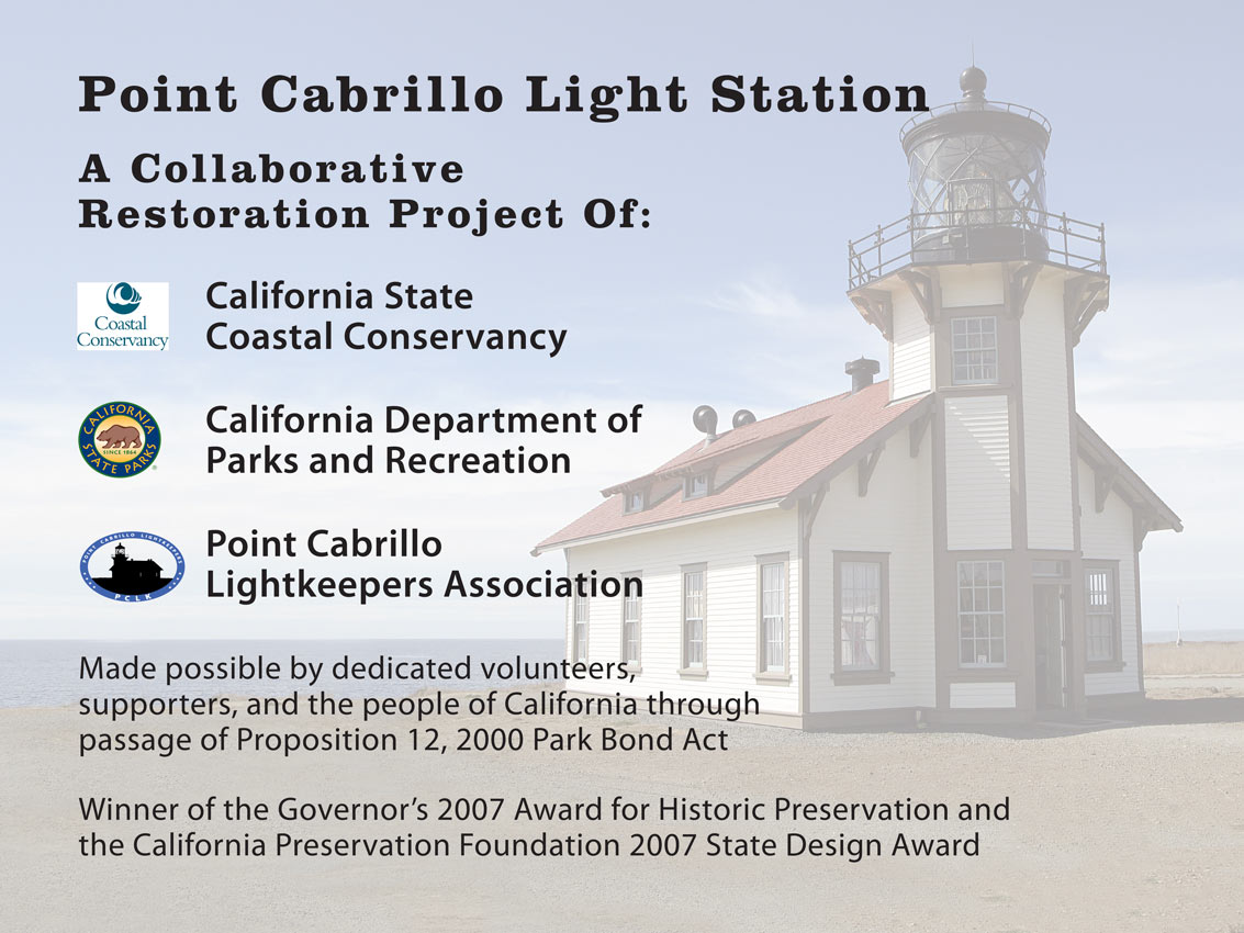 The Point Cabrillo Light Station was collaboratively restored through the funds and efforts of the California State Coastal Conservancy, California Department of Parks and Recreation, and Point Cabrillo Lightkeepers Association.