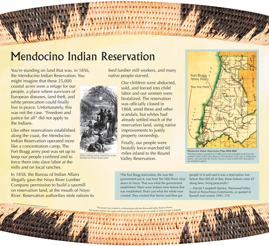 This trailside display shows an historic reservation map of the Mendocino Indian Reservation that includes today's MacKerricher State Park and a section of the northern California Coastal Trail. As a Pomo Indian reservation, it was run like a concentration camp with the Fort Bragg Army Post set up to discipline the Native People and force them into slave labor. Interpretive Panel installed on the Coastal Trail, Fort Bragg, CA.
